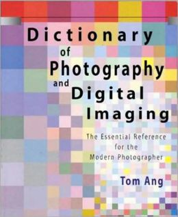 Dictionary of Photography and Digital Imaging: The Essential Reference for the Modern Photographer