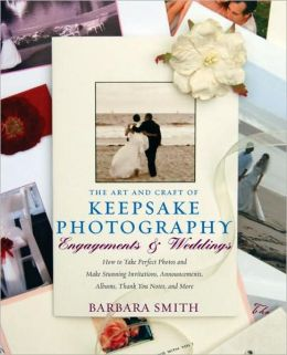 Art and Craft of Keepsake Photography Engagements and Weddings: How to Take Perfect Photos and Make Stunning Invitations, Announcements, Albums, Thank You Notes, and More