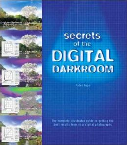Secrets of the Digital Darkroom: The Complete Illustrated Guide to Getting the Best Results from Your Digital Photographs