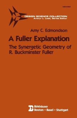 A Fuller Explanation: The Synergetic Geometry of R. Buckminster Fuller