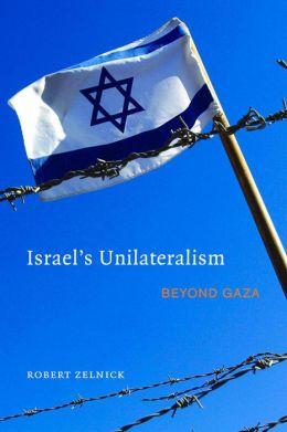 Israel's Unilaterialism: Beyond Gaza