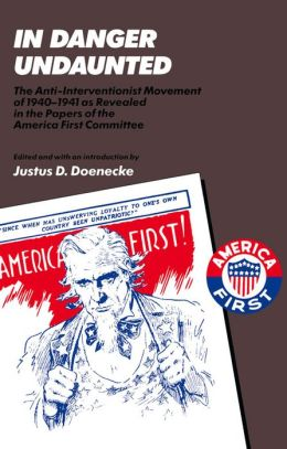 In Danger Undaunted: The Anti-Interventionist Movement of 1940-1941 as Revealed in the Papers of the America First Committee
