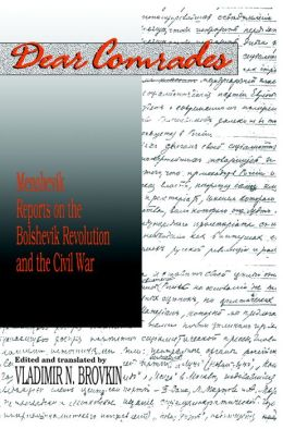 Dear Comrades: Menshevik Reports on the Bolshevik Revolution and the Civil War