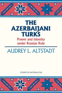 Azerbaijani Turks: Power and Identity under Russian Rule
