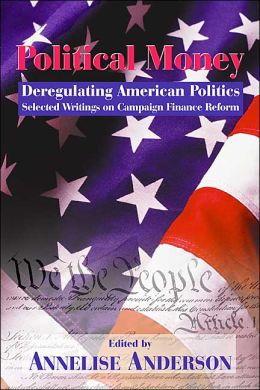 Political Money: Deregulating American Politics, Selected Writings on Campaign Finance Reform