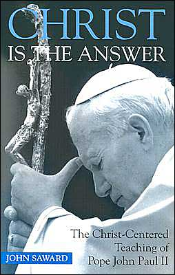 Christ Is the Answer: The Christ-Centered Teaching of Pope John Paul II