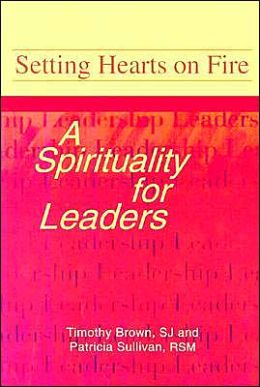 Setting Hearts on Fire: A Spirituality for Leaders