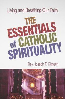The Essentials of Catholic Spirituality: Living and Breathing Our Faith!
