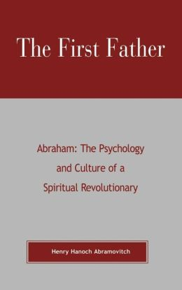 First Father: Abraham: The Psychology and Culture of a Spiritual Revolutionary