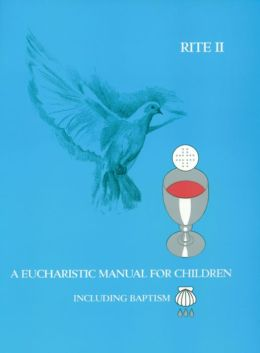 RITE I: A Eucharistic Manual for Children/RITE II: A Eucharistic Manual for Children, Including Baptism