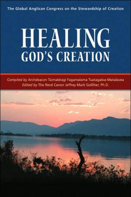 Healing God's Creation: The Global Anglican Congress on the Stewardship of Creation: the Good Shepherd Retreat Center, Hartebeesport, South Africa, August 18-23 2002