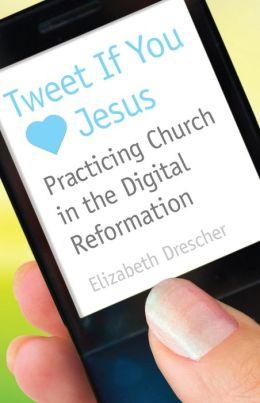 Tweet If You Love Jesus: Practicing Church in the Digital Reformation