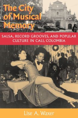 The City of Musical Memory: Salsa, Record Grooves and Popular Culture in Cali, Colombia