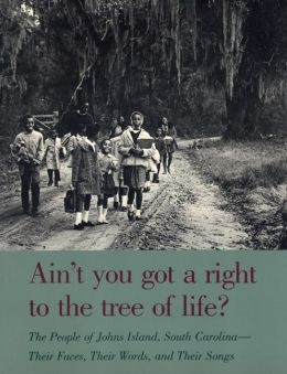 Ain't You Got a Right to the Tree of Life?: The People of Johns Island South Carolina-Their Faces, Their Words, and Their Songs