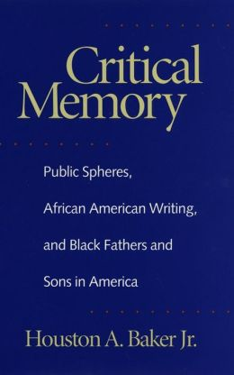 Critical Memory: Public Spheres, African American Writing, and Black Fathers and Sons in America