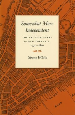 Somewhat More Independent: The End of Slavery in New York City, 1770-1810