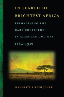 In Search of Brightest Africa: Reimagining the Dark Continent in American Culture, 1884-1936