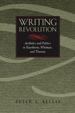 Writing Revolution: Aesthetics and Politics in Hawthorne, Whitman, and Thoreau