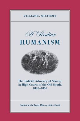 A Peculiar Humanism: The Judicial Advocacy of Slavery in High Courts of the Old South 1820-1850