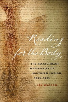 Reading for the Body: The Recalcitrant Materiality of Southern Fiction, 1893-1985