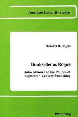 Bookseller as Rogue: John Almon and the Politics of Eighteenth-Century Publishing