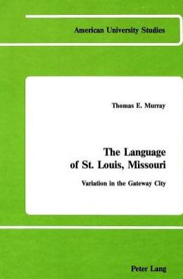 The Language of St. Louis, Missouri (American University Studies Series): Variation in the Gateway City