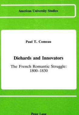 Diehards and Innovators: The French Romantic Struggle: 1800-1830