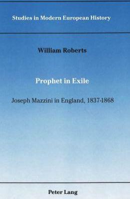 Prophet in Exile: Joseph Mazzini in England, 1837-1868