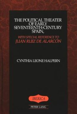 The Political Theater of Early Seventeenth-Century Spain, with Special Reference to Juan Ruiz de AlarcâOn