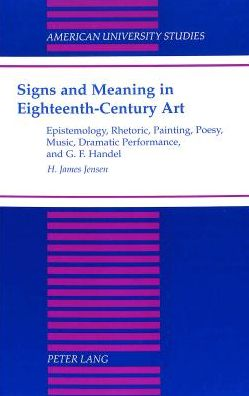 Signs and Meaning in Eighteenth-Century Art: Epistemology, Rhetoric, Painting, Poesy, Music, Dramatic Performance, and G. F. Handel
