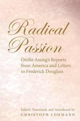 Radical Passion: Ottilie Assing's Reports from America and Letters to Frederick Douglass