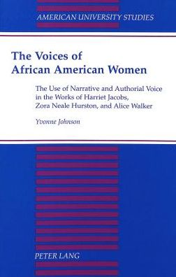 The Voices of African American Women : The Use of Narrative and Authorial Voice in the Works of Harriet Jacobs, Zora Neale Hurston, and Alice Walker