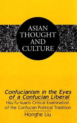 Confucianism in the Eyes of a Confucian Liberal: Hsu Fu-Kuan's Critical Examination of the Confucian Political Tradition