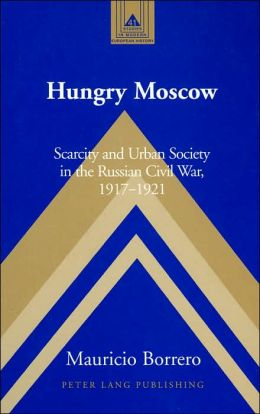 Hungry Moscow: Scarcity and Urban Society in the Russian Civil War, 1917-1921 (Studies in Modern European History Series)
