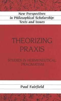 Theorizing PRAXIS: Studies in Hermeneutical Pragmatism