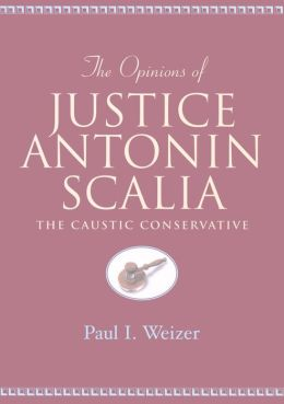 The Opinions of Justice Antonin Scalia: The Caustic Conservative (Teaching Texts in Law and Politics Series)