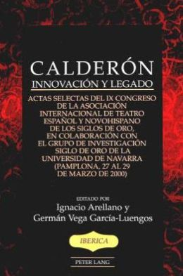 Calderon: Innovacion Y Legado, ACTAS Selectas Del IX Congreso de la Asociacion Internacional de Teatro Espanol Y Novohispano de Los Siglos de Oro, Pamplona, 27 Al 29 de Marzo de 2000