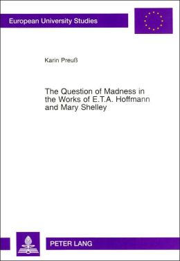 The Question of Madness in the Works of E.T.A. Hoffmann and Mary Shelley: With Particular Reference to Frankenstein and Der Sandmann (European University Studies Series XVIII, Vol. 107)