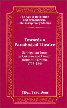 Towards a Paradoxical Theatre: Schlegelian Irony in German and French Romantic Drama, 1797-1843 (Age of Revolution and Romanticism Series: Interdisciplinary Studies)
