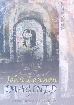 John Lennon Imagined: Cultural History of a Rock Star