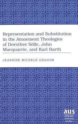 Representation and Substitution in the Atonement Theologies of Dorothee Solle, John Macquarrie, and Karl Barth