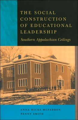 The Social Construction of Educational Leadership: Southern Appalachian Ceilings (Studies in the Postmodern Theory of Education Series, Vol. 255)