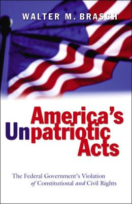 America's Unpatriotic Acts the Federal Government's Violation of Constitutional and Civil Rights