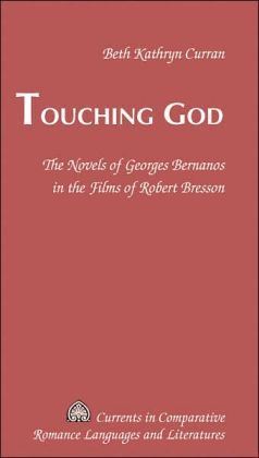 Touching God: The Novels of Georges Bernanos in the Films of Robert Bresson