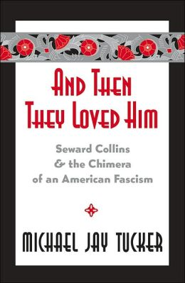 And Then They Loved Him: Seward Collins and the Chimera of an American Fascism