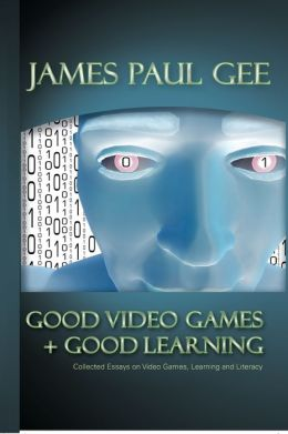 Good Video Games + Good Learning: Collected Essays on Video Games, Learning and Literacy