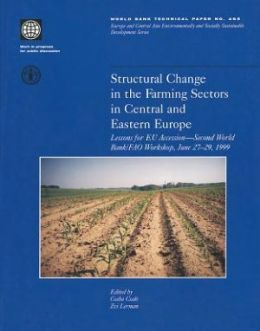 Structural Change in the Farming Sectors in Central and Eastern Europe: Lessons for EU Accession - Second World Bank/FAO Workshop, June 27-29, 1999