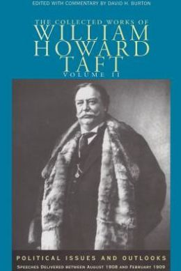 The Collected Works of William Howard Taft: Political Issues and Outlooks, Speeches Delivered Between August 1908 and February 1909