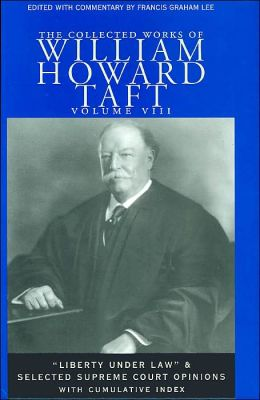 The Collected Works of William Howard Taft Volume VIII:Liberty Under Law and Selected Supreme Court Opinions with Cumulative Index