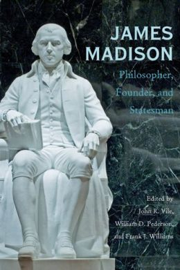James Madison: Philosopher, Founder, and Statesman
